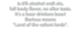 "is 6% alcohol craft ale, full body flavor, no after taste. It's a beer drinkers beer! Boricua means ""Land of the valiant lords""."