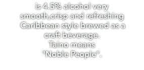 "is 4.5% alcohol very smooth,crisp and refreshing Caribbean style brewed as a craft beverage. Taino means ""Noble People""."